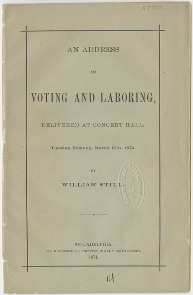 "William Still, ""An address on voting and laboring: delivered at Concert Hall, Tuesday evening, March 10th, 1874"" (Philadelphia, 1874)."